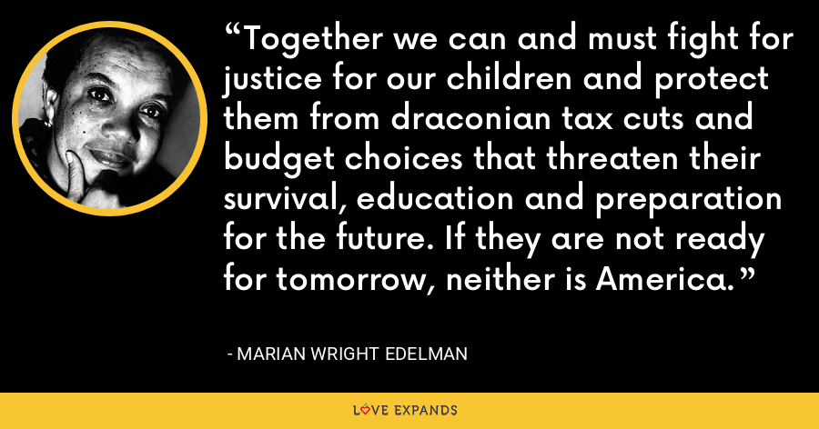 Together we can and must fight for justice for our children and protect them from draconian tax cuts and budget choices that threaten their survival, education and preparation for the future. If they are not ready for tomorrow, neither is America. - Marian Wright Edelman
