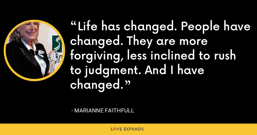 Life has changed. People have changed. They are more forgiving, less inclined to rush to judgment. And I have changed. - Marianne Faithfull