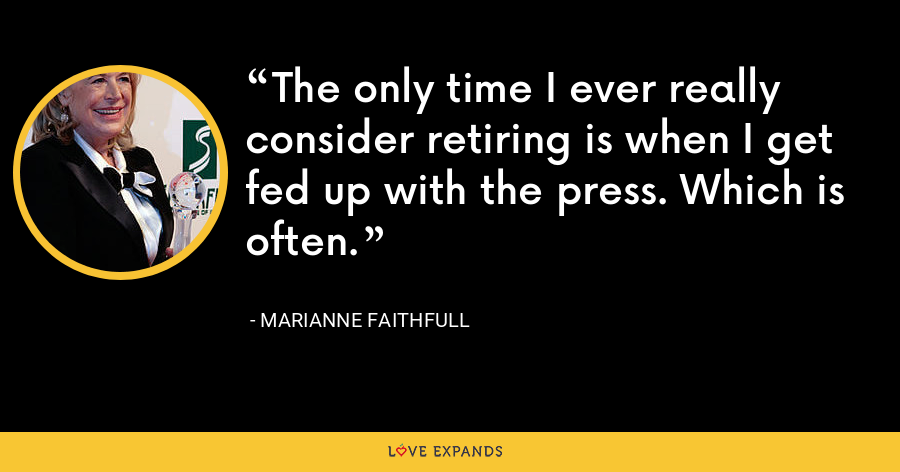 The only time I ever really consider retiring is when I get fed up with the press. Which is often. - Marianne Faithfull