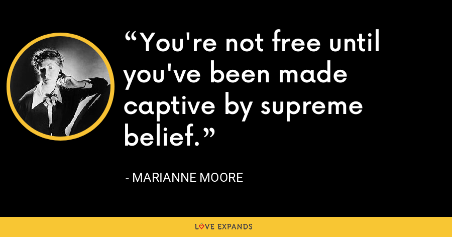 You're not free until you've been made captive by supreme belief. - Marianne Moore