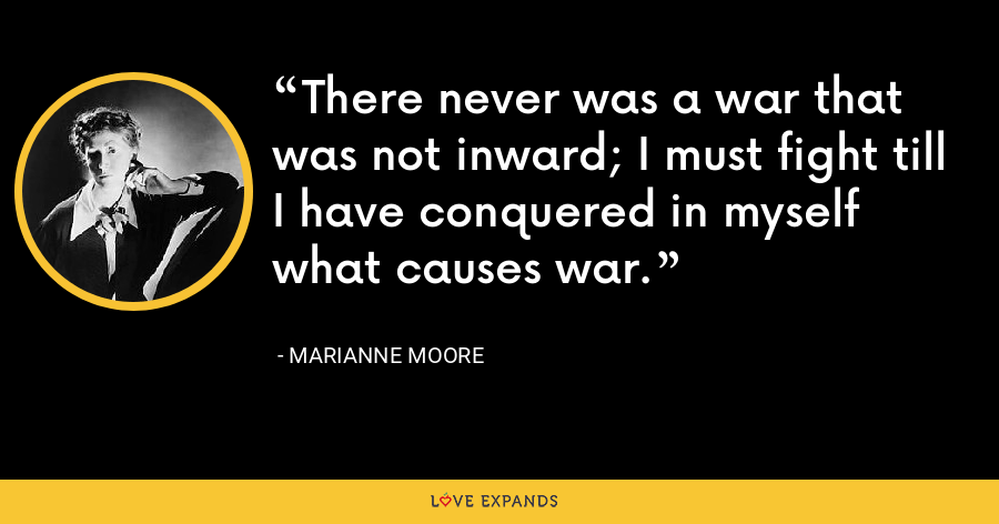There never was a war that was not inward; I must fight till I have conquered in myself what causes war. - Marianne Moore