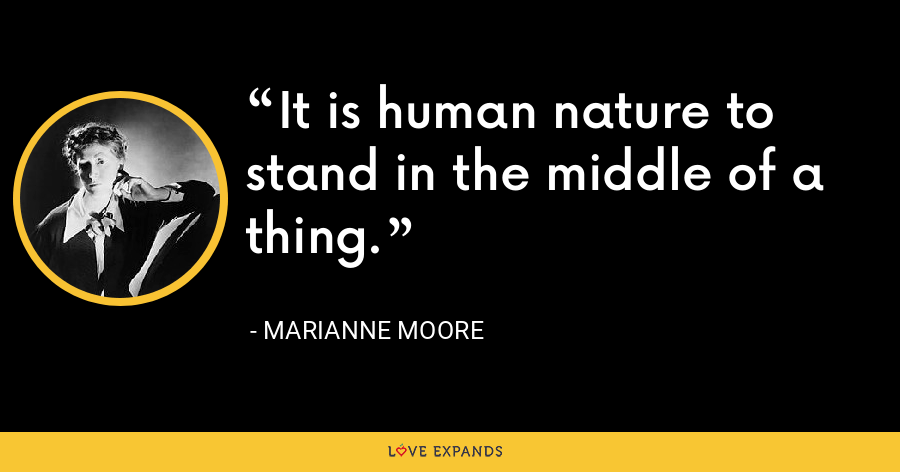 It is human nature to stand in the middle of a thing. - Marianne Moore