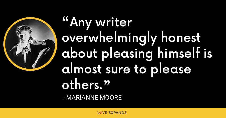 Any writer overwhelmingly honest about pleasing himself is almost sure to please others. - Marianne Moore