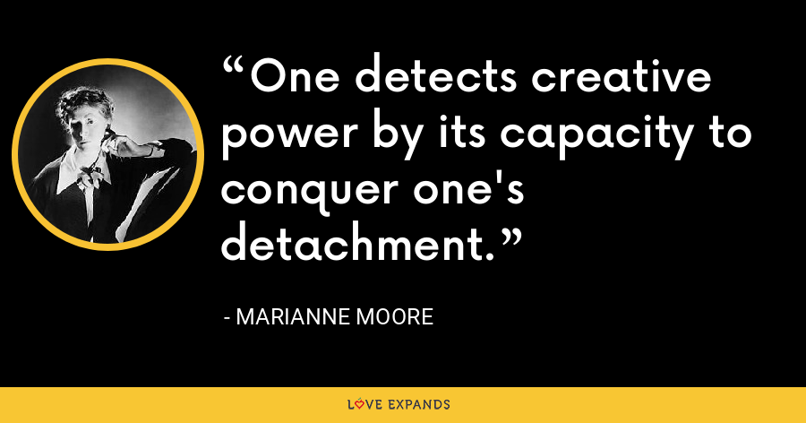 One detects creative power by its capacity to conquer one's detachment. - Marianne Moore