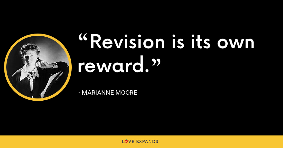 Revision is its own reward. - Marianne Moore
