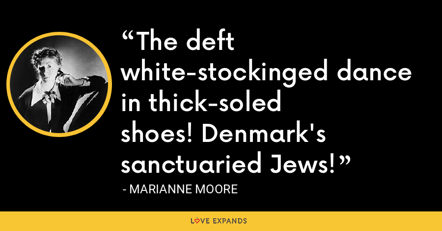 The deft white-stockinged dance in thick-soledshoes! Denmark's sanctuaried Jews! - Marianne Moore