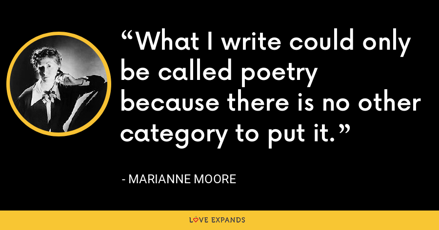 What I write could only be called poetry because there is no other category to put it. - Marianne Moore