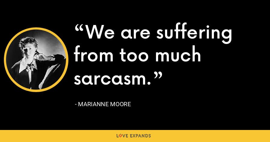 We are suffering from too much sarcasm. - Marianne Moore