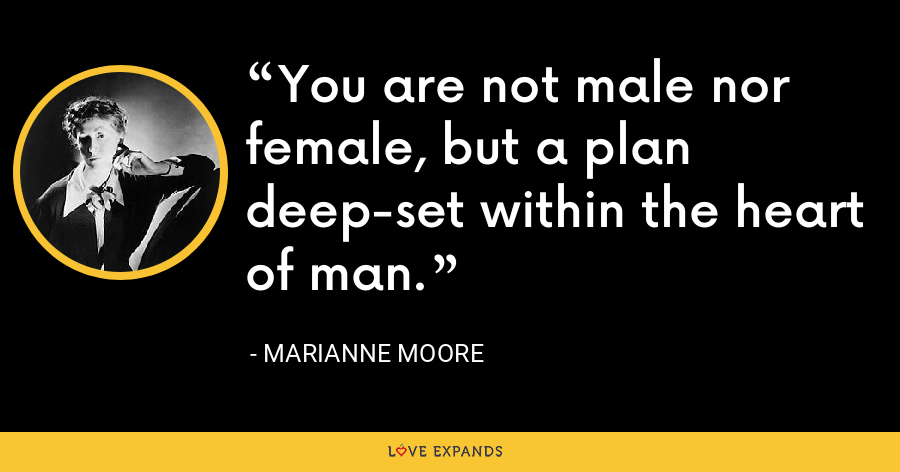You are not male nor female, but a plan deep-set within the heart of man. - Marianne Moore