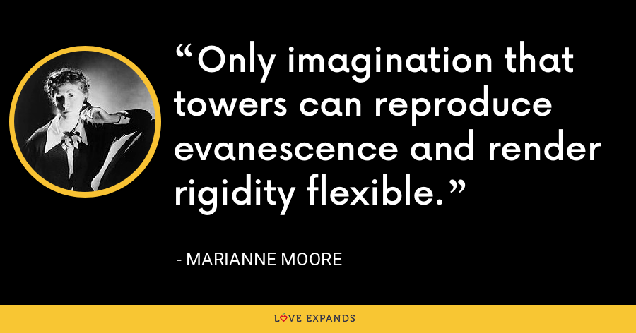 Only imagination that towers can reproduce evanescence and render rigidity flexible. - Marianne Moore
