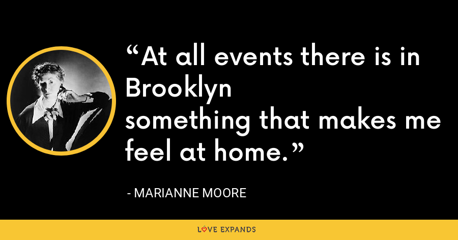 At all events there is in Brooklynsomething that makes me feel at home. - Marianne Moore