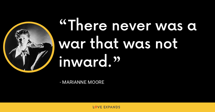 There never was a war that was not inward. - Marianne Moore