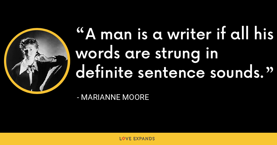 A man is a writer if all his words are strung in definite sentence sounds. - Marianne Moore