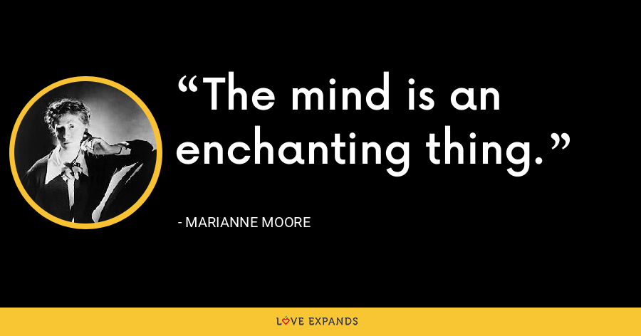 The mind is an enchanting thing. - Marianne Moore