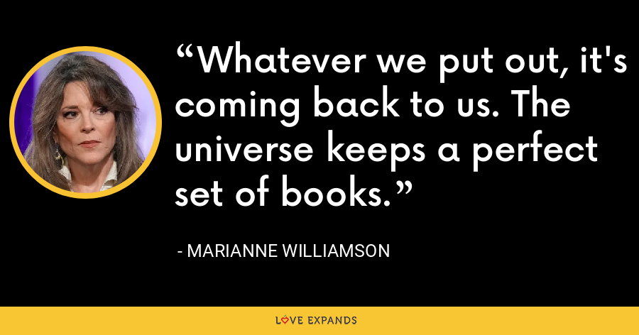 Whatever we put out, it's coming back to us. The universe keeps a perfect set of books. - Marianne Williamson