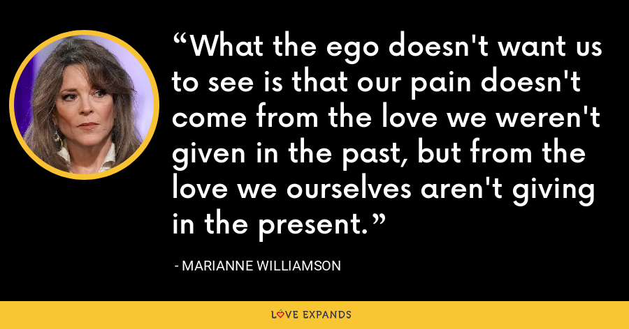What the ego doesn't want us to see is that our pain doesn't come from the love we weren't given in the past, but from the love we ourselves aren't giving in the present. - Marianne Williamson
