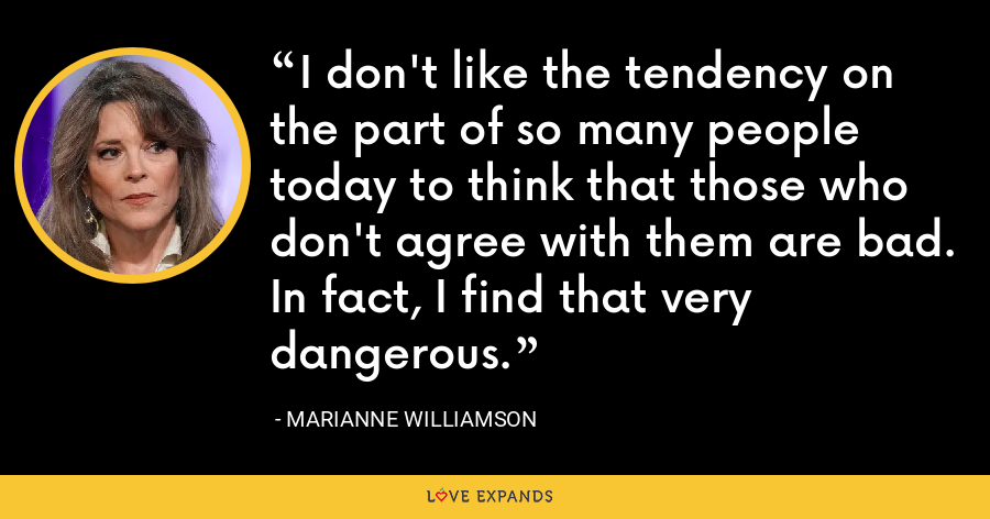 I don't like the tendency on the part of so many people today to think that those who don't agree with them are bad. In fact, I find that very dangerous. - Marianne Williamson