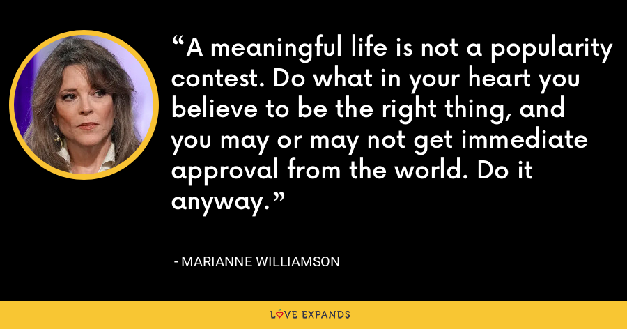 A meaningful life is not a popularity contest. Do what in your heart you believe to be the right thing, and you may or may not get immediate approval from the world. Do it anyway. - Marianne Williamson