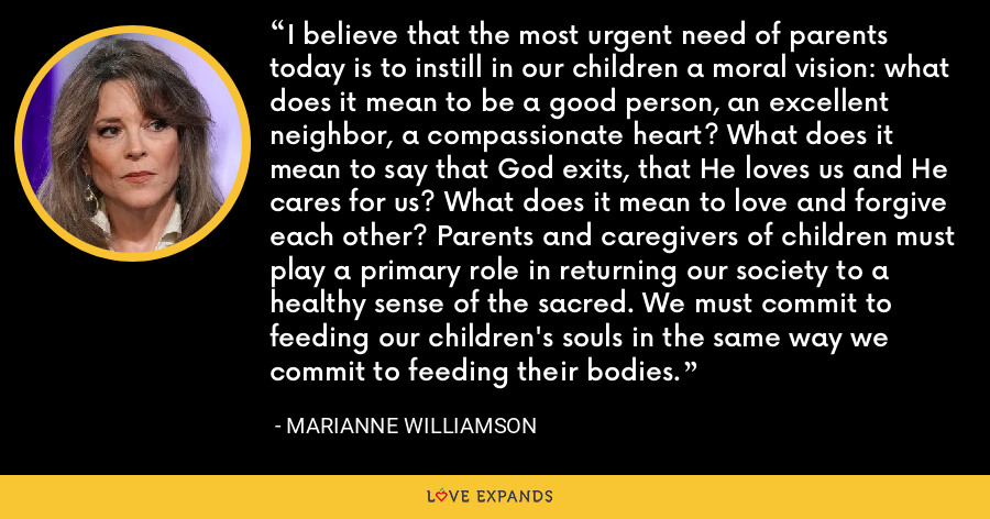I believe that the most urgent need of parents today is to instill in our children a moral vision: what does it mean to be a good person, an excellent neighbor, a compassionate heart? What does it mean to say that God exits, that He loves us and He cares for us? What does it mean to love and forgive each other? Parents and caregivers of children must play a primary role in returning our society to a healthy sense of the sacred. We must commit to feeding our children's souls in the same way we commit to feeding their bodies. - Marianne Williamson