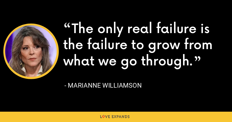 The only real failure is the failure to grow from what we go through. - Marianne Williamson