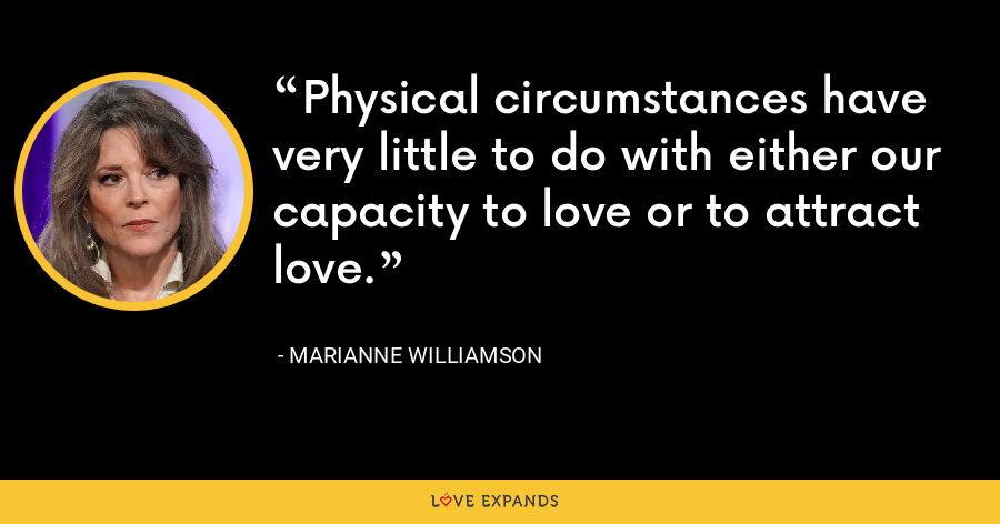 Physical circumstances have very little to do with either our capacity to love or to attract love. - Marianne Williamson