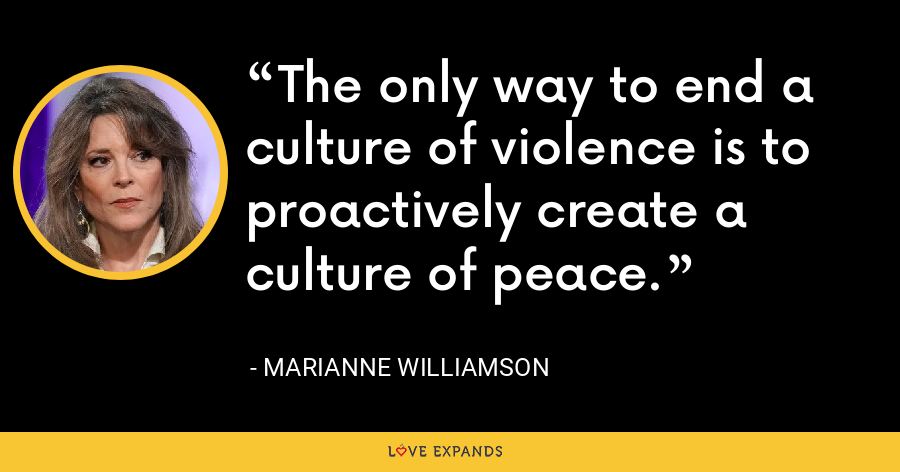The only way to end a culture of violence is to proactively create a culture of peace. - Marianne Williamson