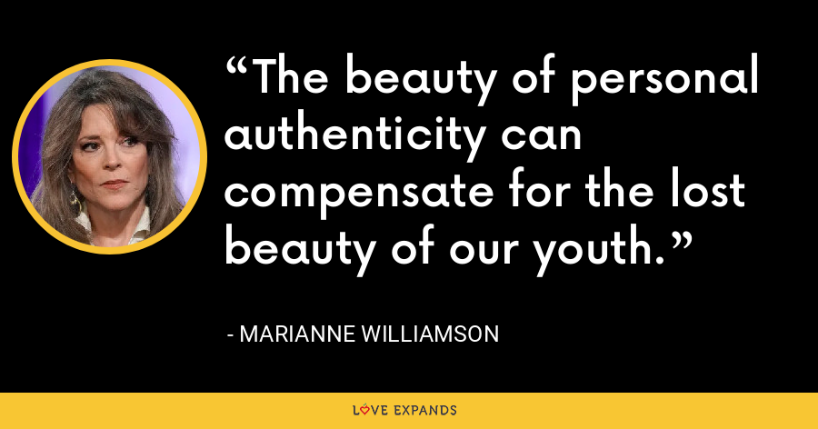 The beauty of personal authenticity can compensate for the lost beauty of our youth. - Marianne Williamson
