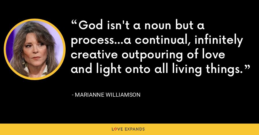 God isn't a noun but a process...a continual, infinitely creative outpouring of love and light onto all living things. - Marianne Williamson