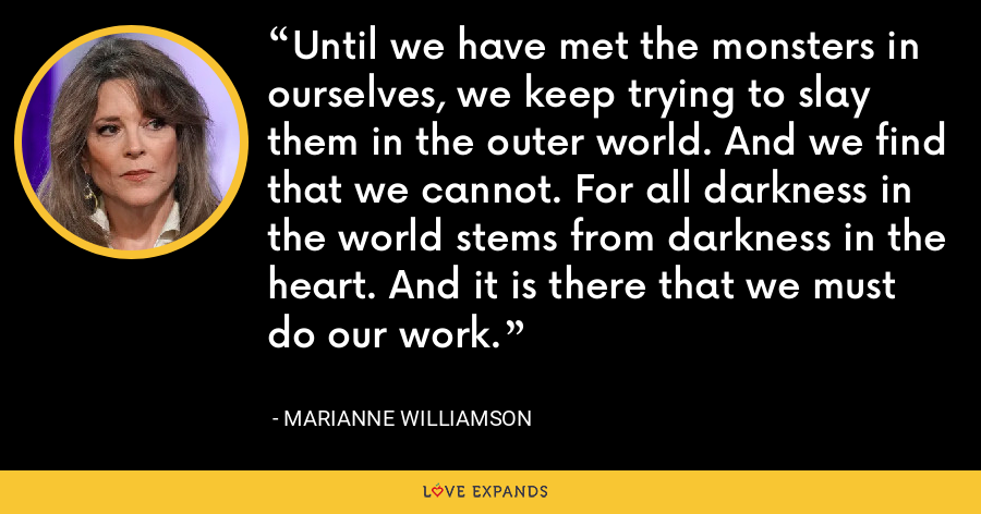 Until we have met the monsters in ourselves, we keep trying to slay them in the outer world. And we find that we cannot. For all darkness in the world stems from darkness in the heart. And it is there that we must do our work. - Marianne Williamson
