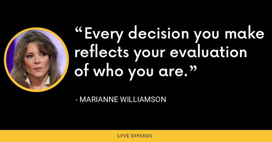 Every decision you make reflects your evaluation of who you are. - Marianne Williamson