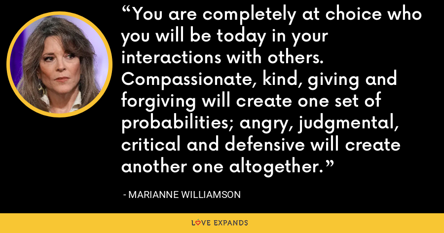 You are completely at choice who you will be today in your interactions with others. Compassionate, kind, giving and forgiving will create one set of probabilities; angry, judgmental, critical and defensive will create another one altogether. - Marianne Williamson