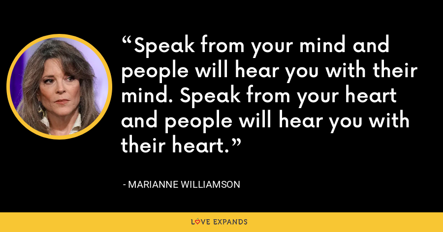 Speak from your mind and people will hear you with their mind. Speak from your heart and people will hear you with their heart. - Marianne Williamson