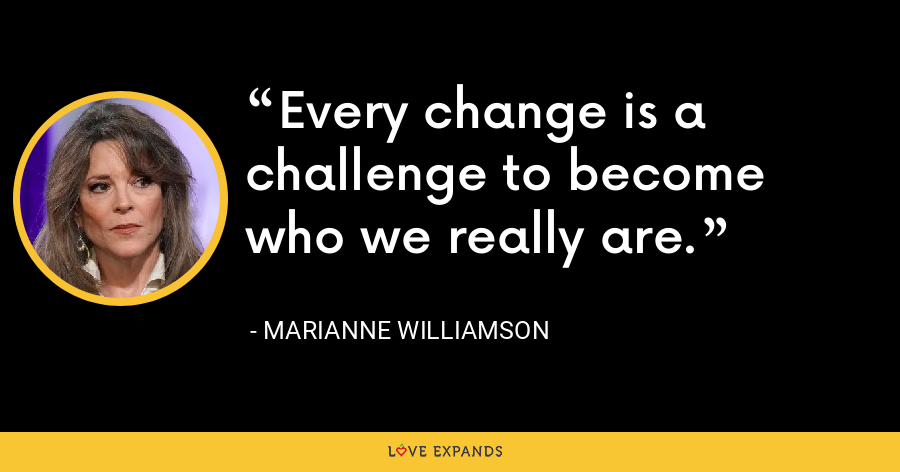 Every change is a challenge to become who we really are. - Marianne Williamson