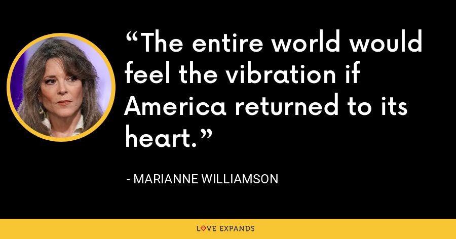 The entire world would feel the vibration if America returned to its heart. - Marianne Williamson