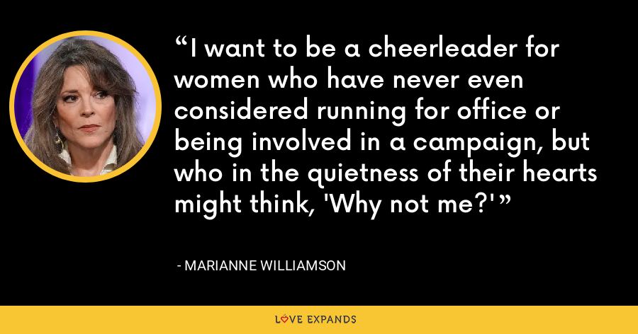 I want to be a cheerleader for women who have never even considered running for office or being involved in a campaign, but who in the quietness of their hearts might think, 'Why not me?' - Marianne Williamson