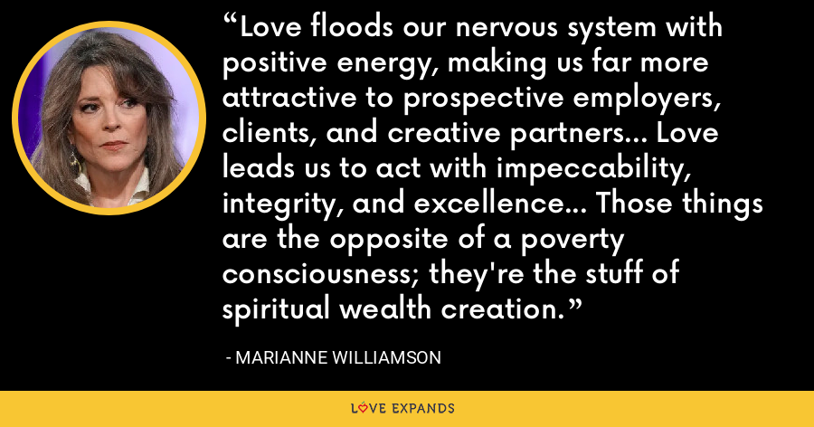 Love floods our nervous system with positive energy, making us far more attractive to prospective employers, clients, and creative partners... Love leads us to act with impeccability, integrity, and excellence... Those things are the opposite of a poverty consciousness; they're the stuff of spiritual wealth creation. - Marianne Williamson