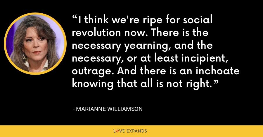 I think we're ripe for social revolution now. There is the necessary yearning, and the necessary, or at least incipient, outrage. And there is an inchoate knowing that all is not right. - Marianne Williamson