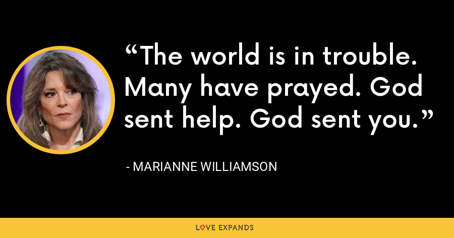 The world is in trouble. Many have prayed. God sent help. God sent you. - Marianne Williamson