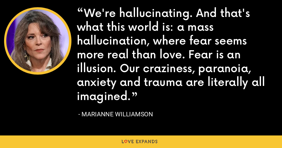 We're hallucinating. And that's what this world is: a mass hallucination, where fear seems more real than love. Fear is an illusion. Our craziness, paranoia, anxiety and trauma are literally all imagined. - Marianne Williamson
