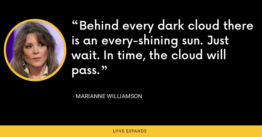 Behind every dark cloud there is an every-shining sun. Just wait. In time, the cloud will pass. - Marianne Williamson