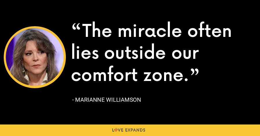 The miracle often lies outside our comfort zone. - Marianne Williamson