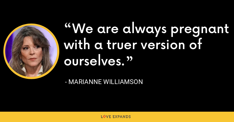 We are always pregnant with a truer version of ourselves. - Marianne Williamson