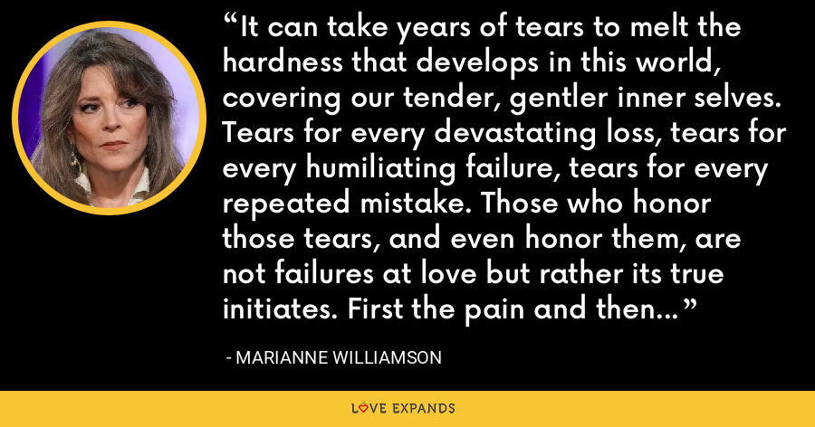 It can take years of tears to melt the hardness that develops in this world, covering our tender, gentler inner selves. Tears for every devastating loss, tears for every humiliating failure, tears for every repeated mistake. Those who honor those tears, and even honor them, are not failures at love but rather its true initiates. First the pain and then the power. First the heart breaks and then it soars. - Marianne Williamson