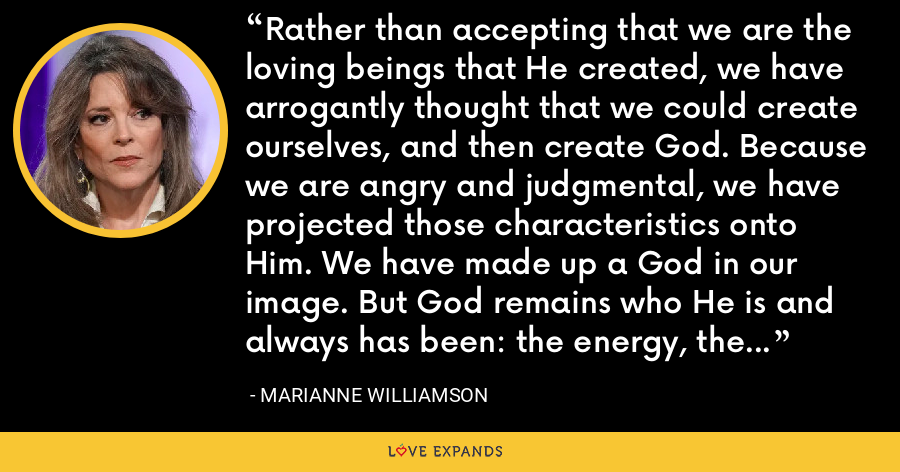 Rather than accepting that we are the loving beings that He created, we have arrogantly thought that we could create ourselves, and then create God. Because we are angry and judgmental, we have projected those characteristics onto Him. We have made up a God in our image. But God remains who He is and always has been: the energy, the thought of unconditional love. - Marianne Williamson