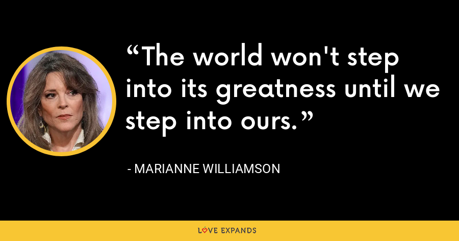 The world won't step into its greatness until we step into ours. - Marianne Williamson