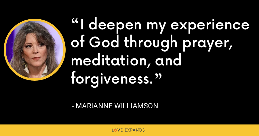 I deepen my experience of God through prayer, meditation, and forgiveness. - Marianne Williamson