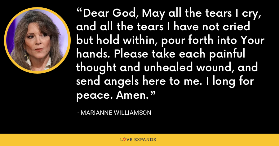 Dear God, May all the tears I cry, and all the tears I have not cried but hold within, pour forth into Your hands. Please take each painful thought and unhealed wound, and send angels here to me. I long for peace. Amen. - Marianne Williamson