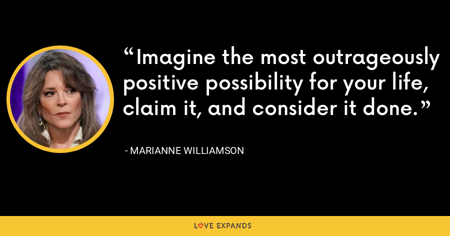 Imagine the most outrageously positive possibility for your life, claim it, and consider it done. - Marianne Williamson