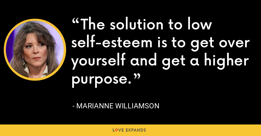 The solution to low self-esteem is to get over yourself and get a higher purpose. - Marianne Williamson