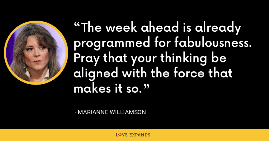 The week ahead is already programmed for fabulousness. Pray that your thinking be aligned with the force that makes it so. - Marianne Williamson